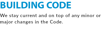 BUILDING CODE We stay current and on top of any minor or major changes in the Code.